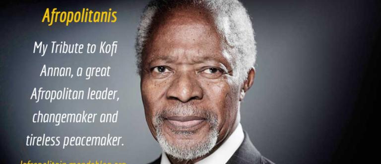 Article : Kofi Annan: a great Afropolitan changemaker, servant leader and tireless peacemaker.